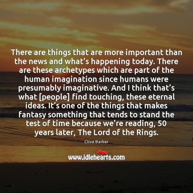 There are things that are more important than the news and what' Clive Barker Picture Quote