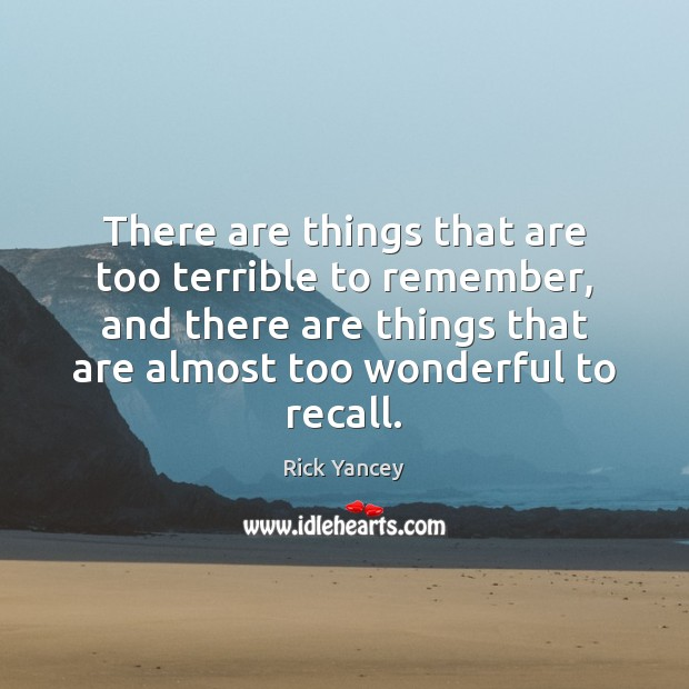 There are things that are too terrible to remember, and there are Rick Yancey Picture Quote