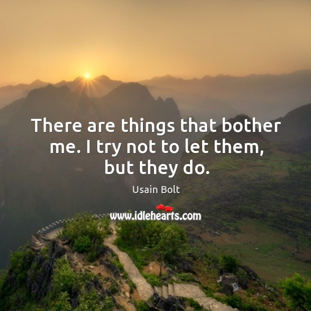 There are things that bother me. I try not to let them, but they do. Usain Bolt Picture Quote
