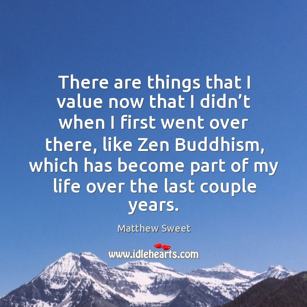 There are things that I value now that I didn't when I first went over there, like zen buddhism Image