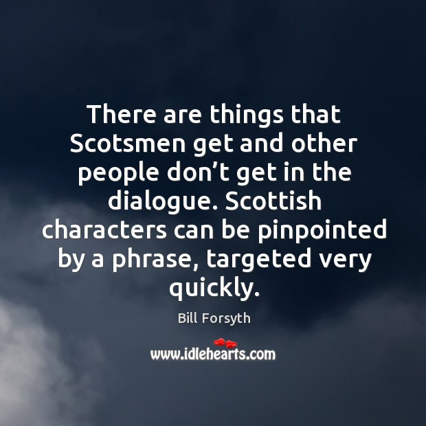 There are things that scotsmen get and other people don't get in the dialogue. Image