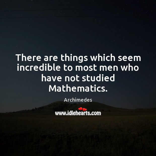 Image, There are things which seem incredible to most men who have not studied Mathematics.