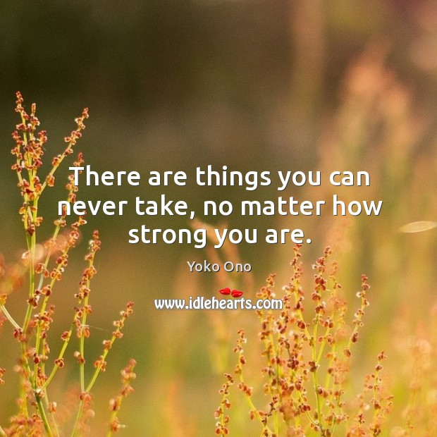 There are things you can never take, no matter how strong you are. Image