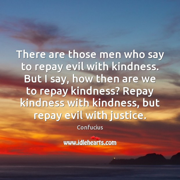 There are those men who say to repay evil with kindness. But Image