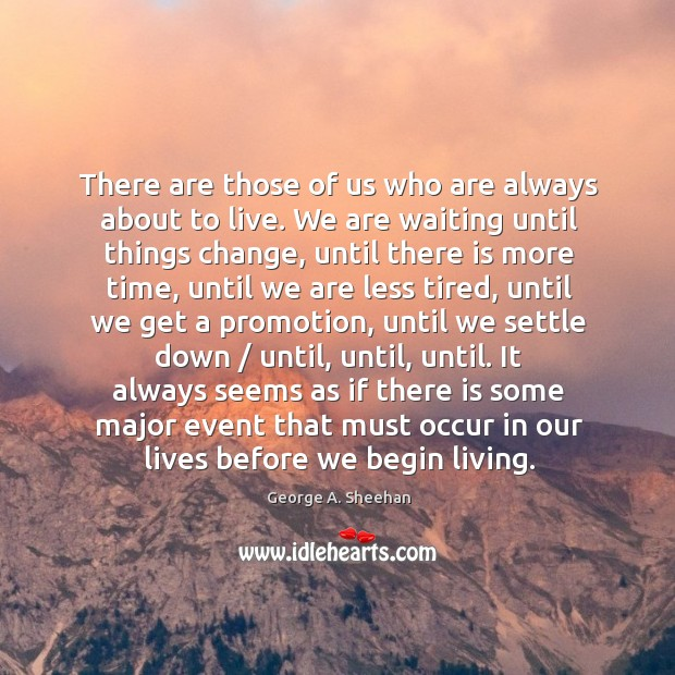 There are those of us who are always about to live. We George A. Sheehan Picture Quote