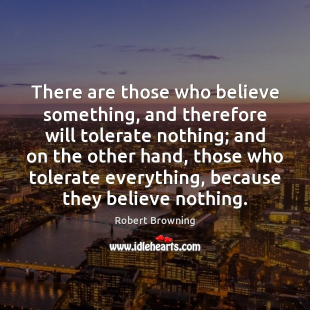 Image, There are those who believe something, and therefore will tolerate nothing; and