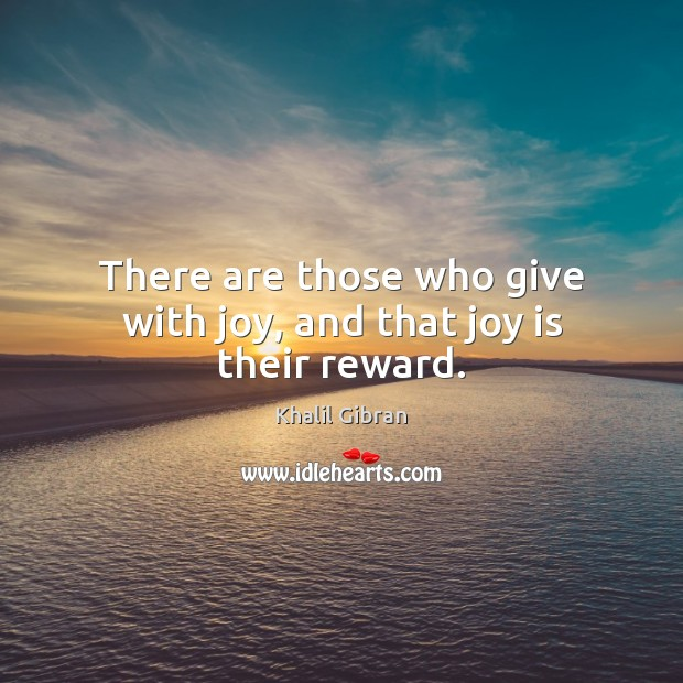 There are those who give with joy, and that joy is their reward. Khalil Gibran Picture Quote