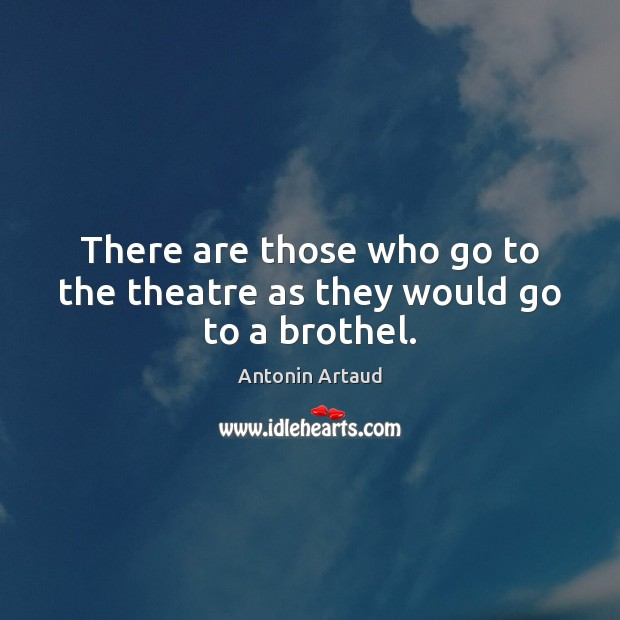 There are those who go to the theatre as they would go to a brothel. Image