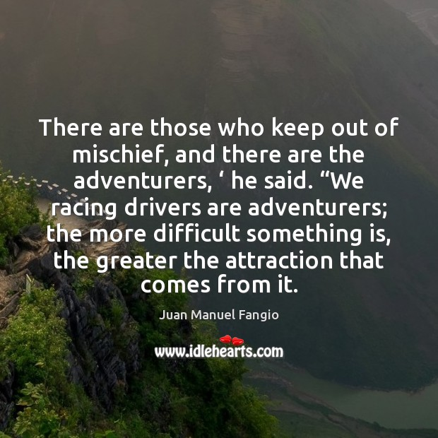 There are those who keep out of mischief, and there are the Juan Manuel Fangio Picture Quote