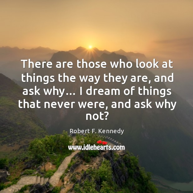 There are those who look at things the way they are, and ask why… Image