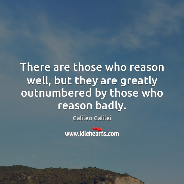 There are those who reason well, but they are greatly outnumbered by Galileo Galilei Picture Quote