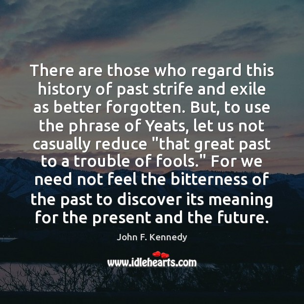 There are those who regard this history of past strife and exile John F. Kennedy Picture Quote