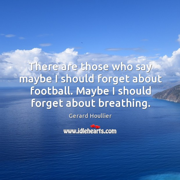 Image, There are those who say maybe I should forget about football. Maybe