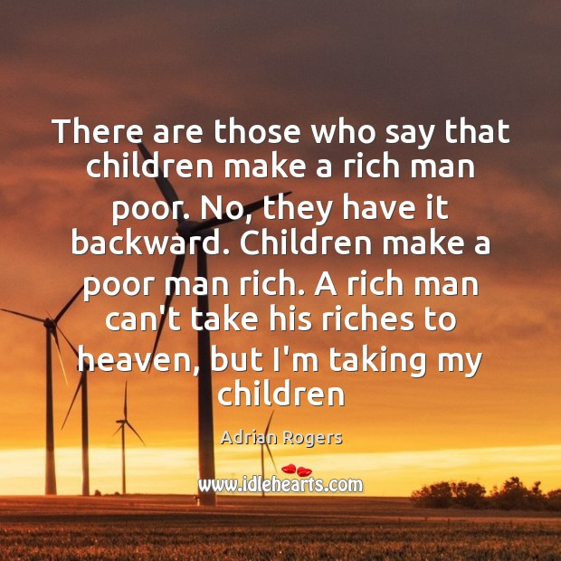 There are those who say that children make a rich man poor. Adrian Rogers Picture Quote