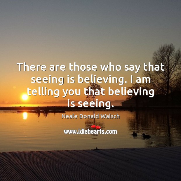 There are those who say that seeing is believing. I am telling Image