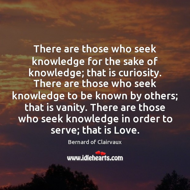 There are those who seek knowledge for the sake of knowledge; that Image