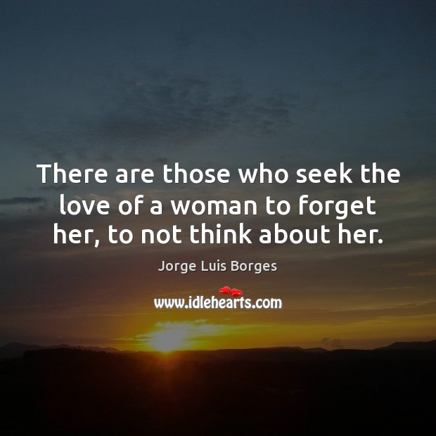 There are those who seek the love of a woman to forget her, to not think about her. Image