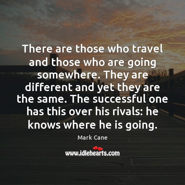 There are those who travel and those who are going somewhere. They Mark Cane Picture Quote