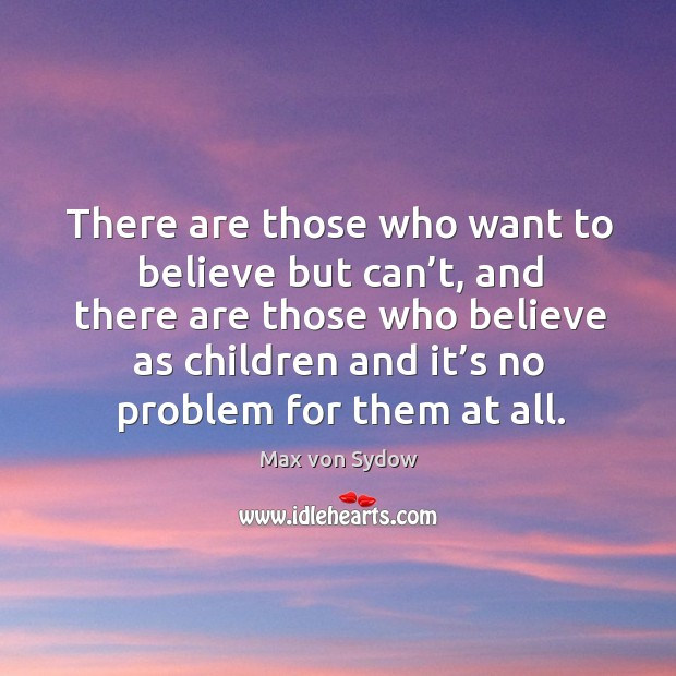 There are those who want to believe but can't, and there are those who believe as children and it's no problem for them at all. Image