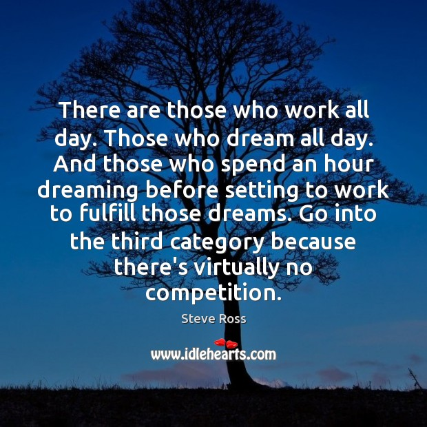 There are those who work all day. Those who dream all day. Image