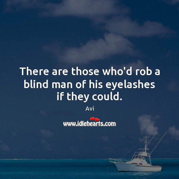 Image, There are those who'd rob a blind man of his eyelashes if they could.