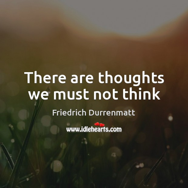 There are thoughts we must not think Friedrich Durrenmatt Picture Quote