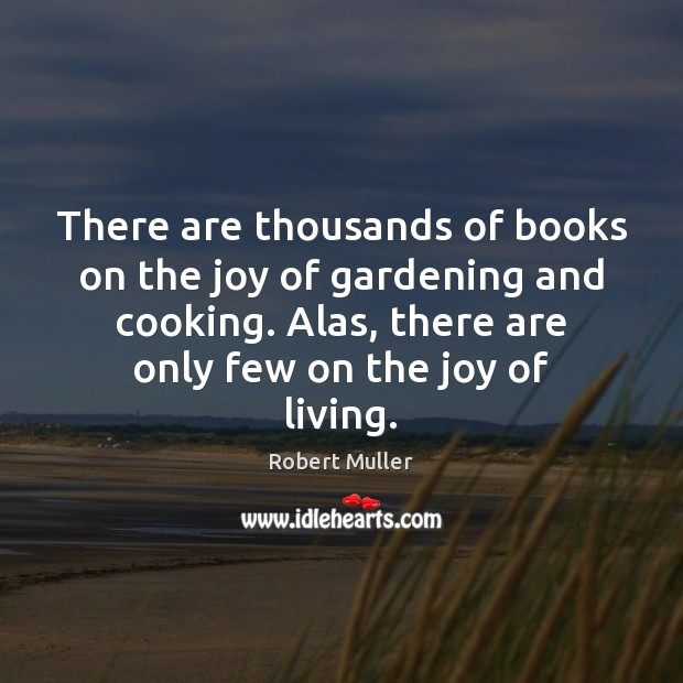 There are thousands of books on the joy of gardening and cooking. Robert Muller Picture Quote