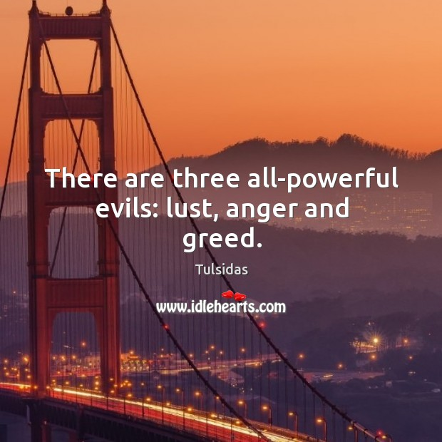 There are three all-powerful evils: lust, anger and greed. Image