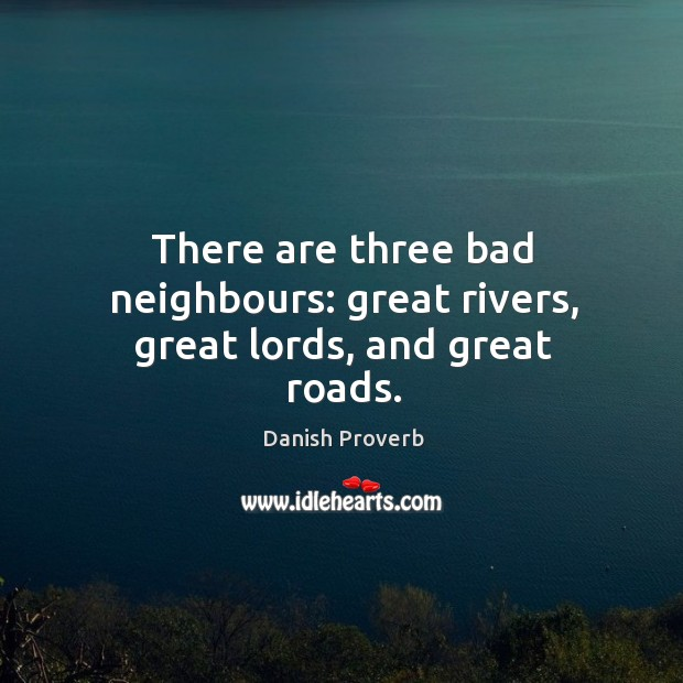 Image, There are three bad neighbours: great rivers, great lords, and great roads.