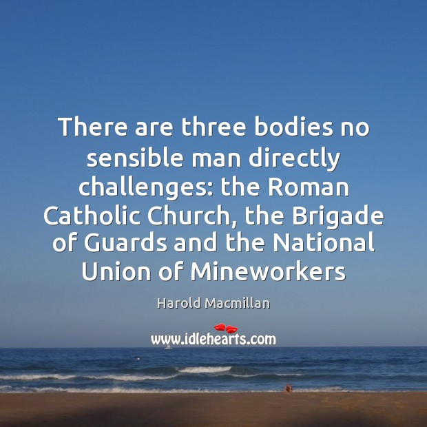 There are three bodies no sensible man directly challenges: the Roman Catholic Image