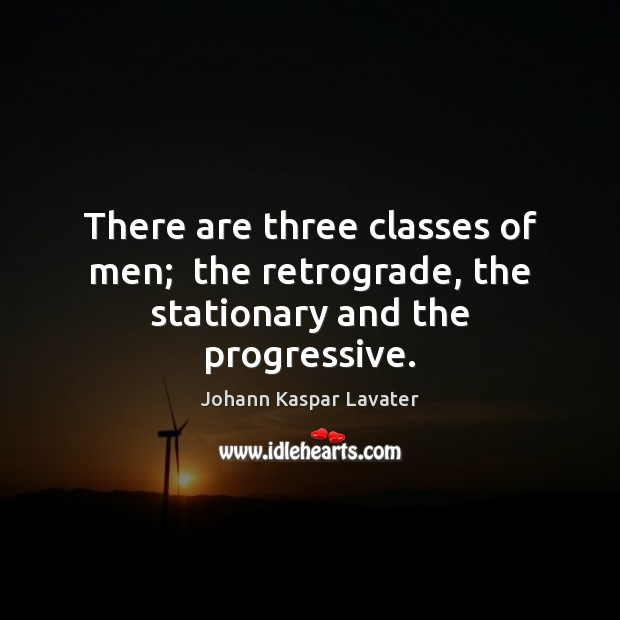 There are three classes of men;  the retrograde, the stationary and the progressive. Image