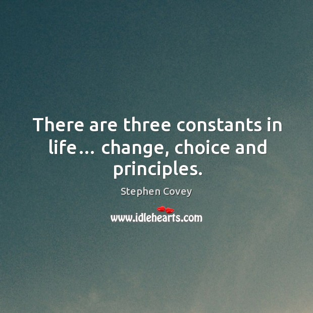 There are three constants in life… change, choice and principles. Image