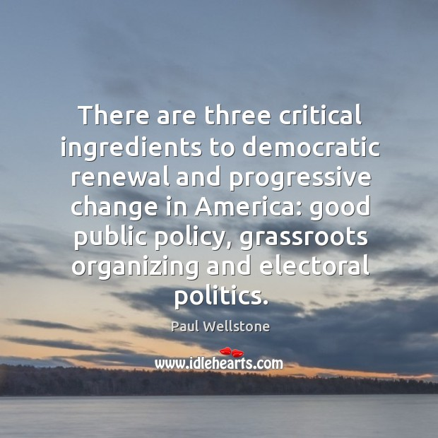 There are three critical ingredients to democratic renewal and progressive change in america: Paul Wellstone Picture Quote