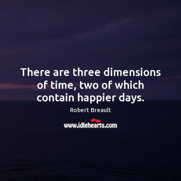There are three dimensions of time, two of which contain happier days. Robert Breault Picture Quote