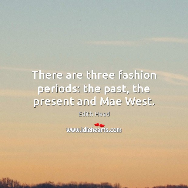There are three fashion periods: the past, the present and Mae West. Edith Head Picture Quote