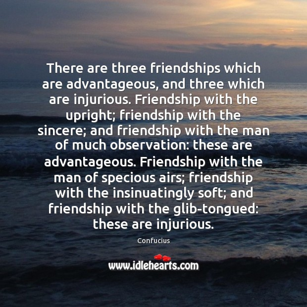 There are three friendships which are advantageous, and three which are injurious. Confucius Picture Quote