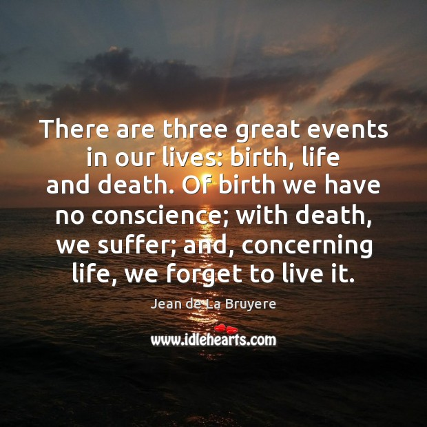 There are three great events in our lives: birth, life and death. Jean de La Bruyere Picture Quote