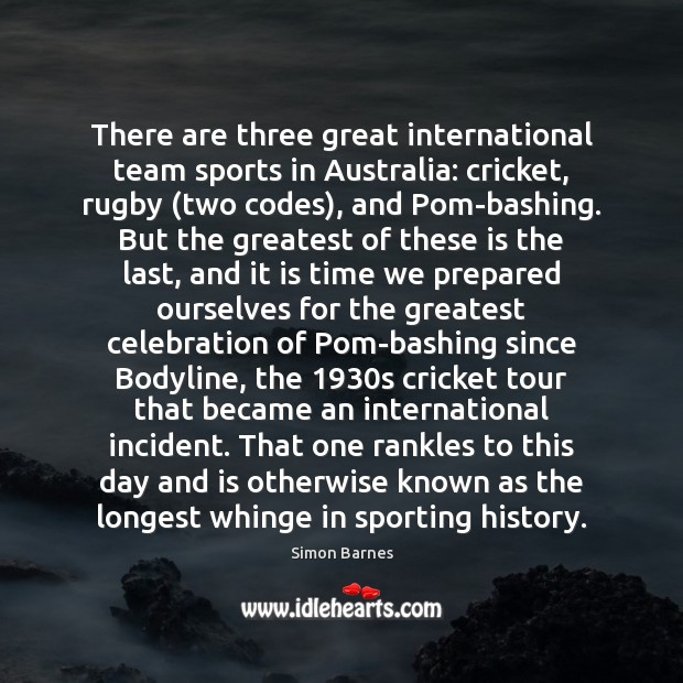 There are three great international team sports in Australia: cricket, rugby (two Simon Barnes Picture Quote