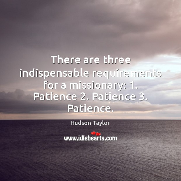 There are three indispensable requirements for a missionary: 1. Patience 2. Patience 3. Patience. Hudson Taylor Picture Quote