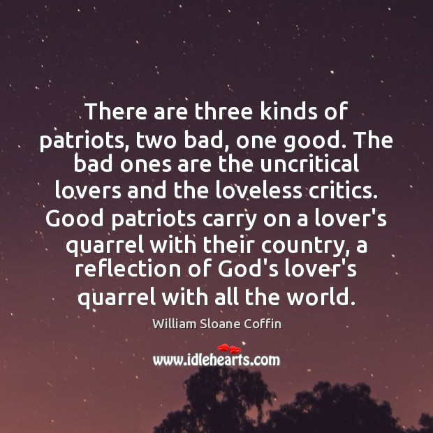 There are three kinds of patriots, two bad, one good. The bad William Sloane Coffin Picture Quote