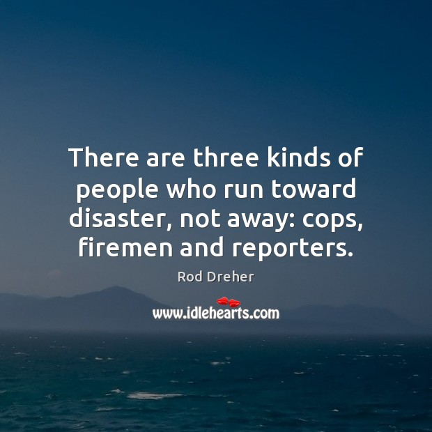 There are three kinds of people who run toward disaster, not away: Image