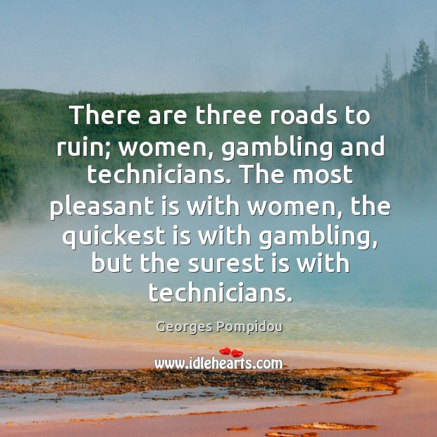 There are three roads to ruin; women, gambling and technicians. Image