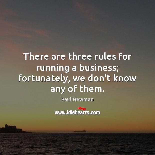 There are three rules for running a business; fortunately, we don't know any of them. Paul Newman Picture Quote