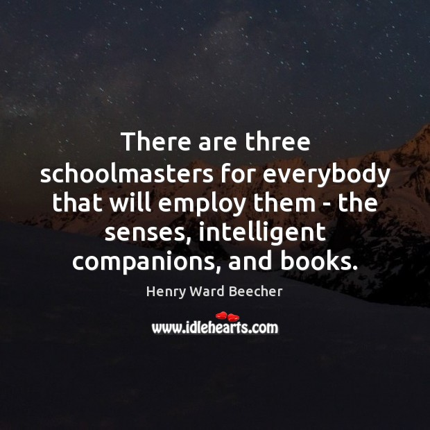 There are three schoolmasters for everybody that will employ them – the Image