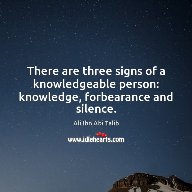 There are three signs of a knowledgeable person: knowledge, forbearance and silence. Ali Ibn Abi Talib Picture Quote