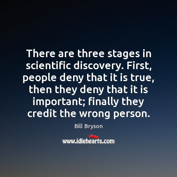 There are three stages in scientific discovery. First, people deny that it Image