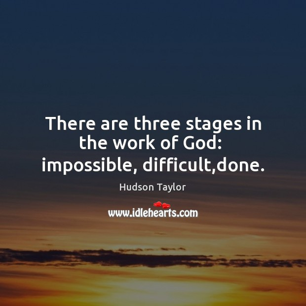There are three stages in the work of God:  impossible, difficult,done. Hudson Taylor Picture Quote