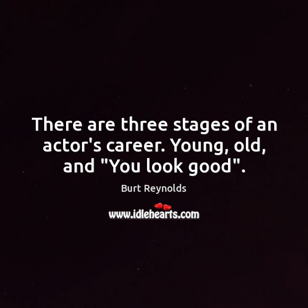 "There are three stages of an actor's career. Young, old, and ""You look good"". Burt Reynolds Picture Quote"
