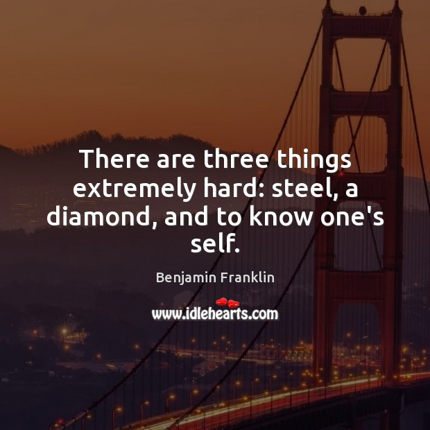 Image, There are three things extremely hard: steel, a diamond, and to know one's self.