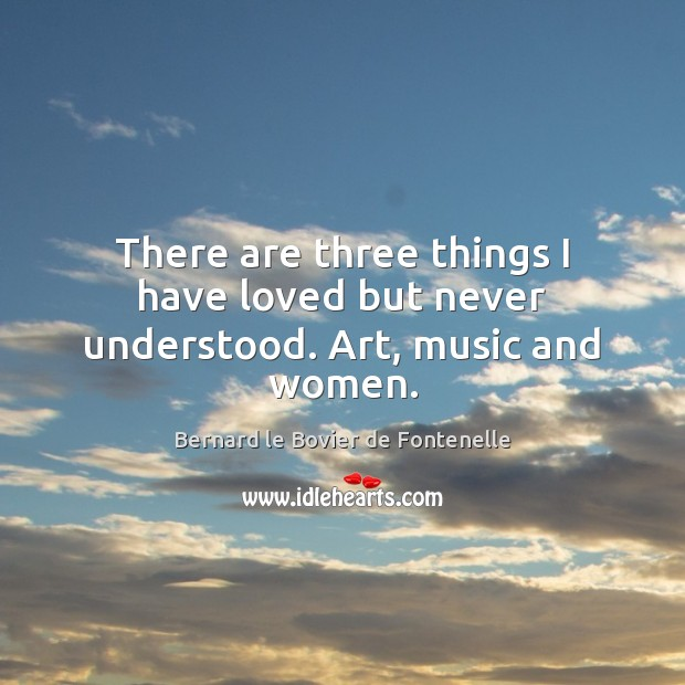 Image, There are three things I have loved but never understood. Art, music and women.